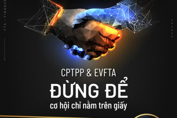 EVFTA – CPTPP Đừng để cơ hội chỉ nằm trên giấy