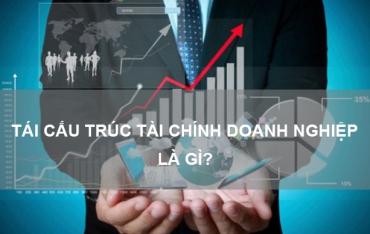 Tái cấu trúc tài chính doanh nghiệp là gì? Khi nào cần tái cấu trúc tài chính?